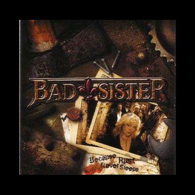 Bad Sister - Because Rust Never  Sleeps