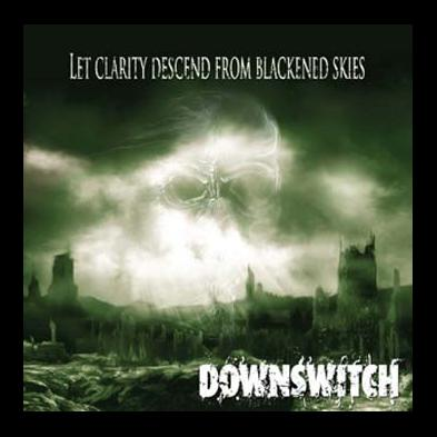 Downswitch - Let Clarity Descend From Blackened Skies